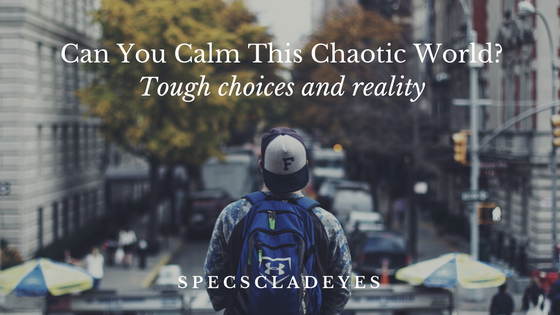 can-you-calm-this-chaotic-world-some-tough-choices-some-brutal-reality-1
