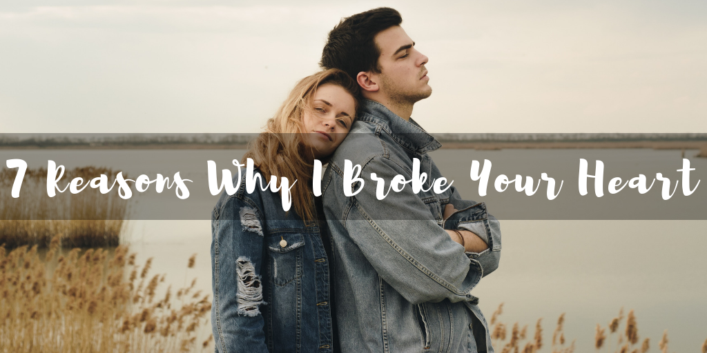 7 Reasons Why I Broke Your Heart